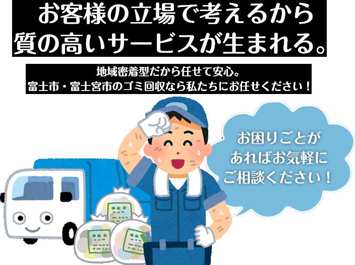お客様の立場で考えるから質の高いサービスが生まれる。地域密着型だから任せて安心。富士市・富士宮市のゴミ回収なら私たちにお任せください!お困りごとがあればお気軽にご相談ください!